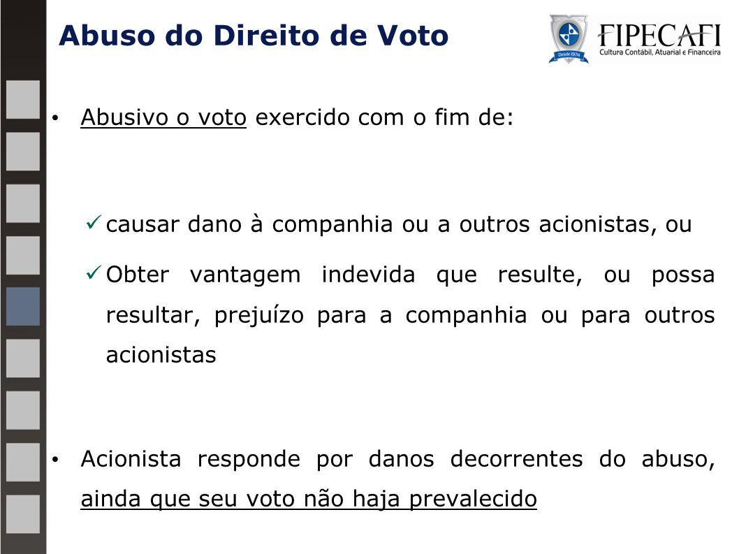 Abuso do Direito de Voto Abusivo o voto exercido com o fim de: causar dano à companhia ou a outros acionistas, ou Obter vantagem indevida que resulte,