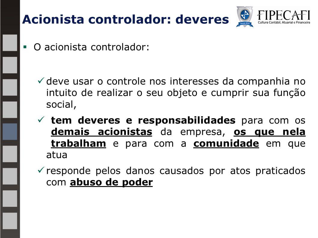 Acionista controlador: deveres  O acionista controlador: deve usar o controle nos interesses da companhia no intuito de realizar o seu objeto e cumpr
