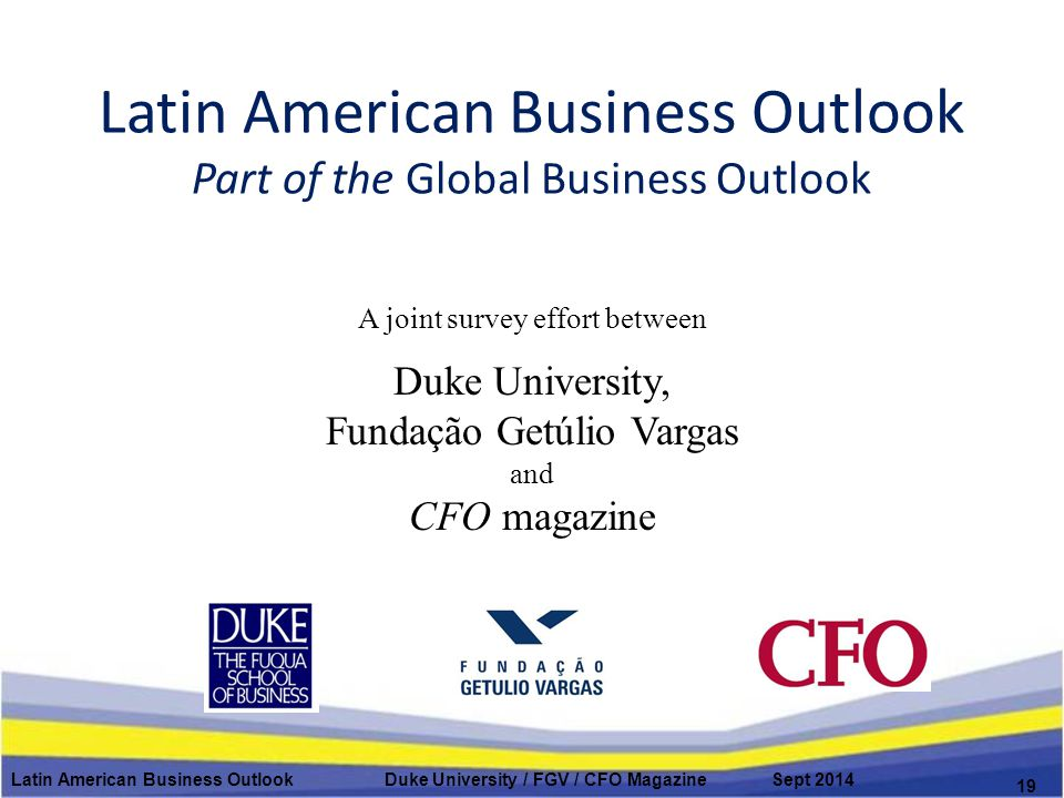 Latin American Business Outlook Part of the Global Business Outlook A joint survey effort between Duke University, Fundação Getúlio Vargas and CFO mag