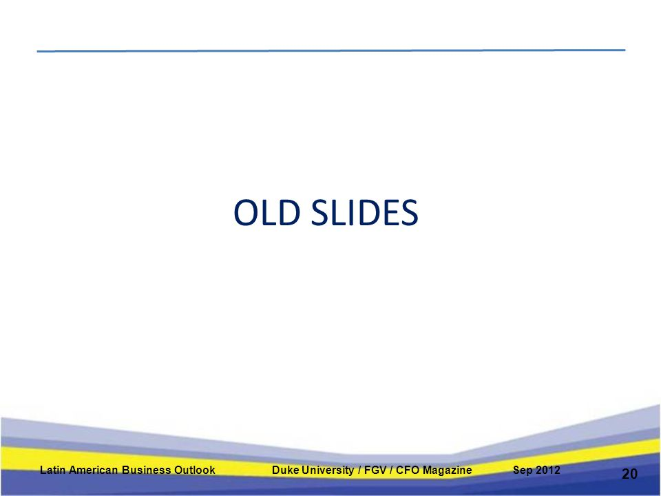 OLD SLIDES 20 Latin American Business Outlook Duke University / FGV / CFO Magazine Sep 2012