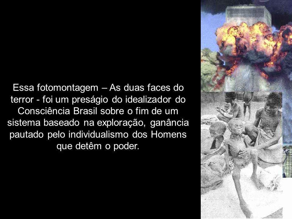 Essa fotomontagem – As duas faces do terror - foi um preságio do idealizador do Consciência Brasil sobre o fim de um sistema baseado na exploração, ganância pautado pelo individualismo dos Homens que detêm o poder.