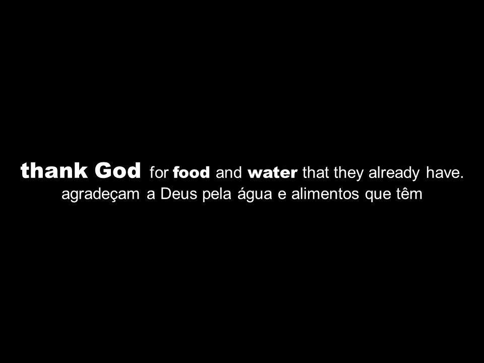 thank God for food and water that they already have. agradeçam a Deus pela água e alimentos que têm