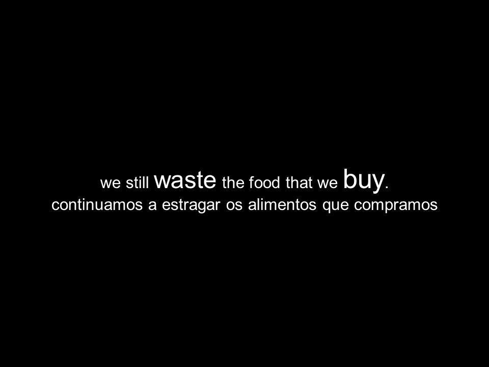 we still waste the food that we buy. continuamos a estragar os alimentos que compramos