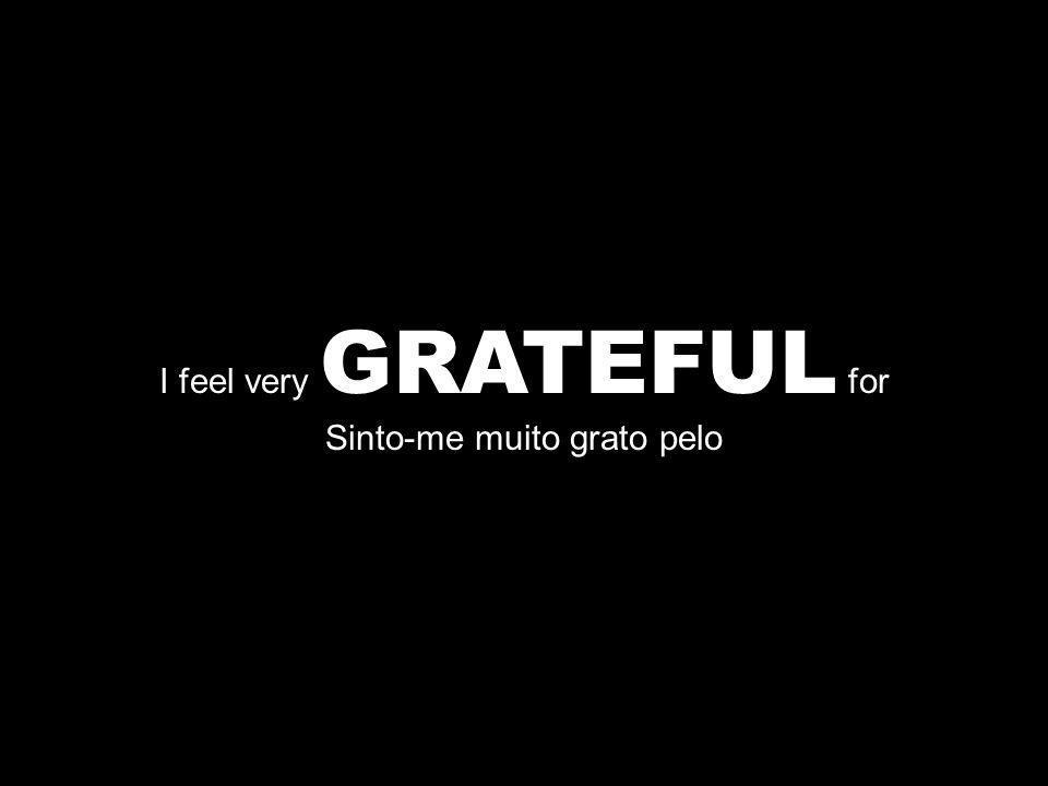 I feel very GRATEFUL for Sinto-me muito grato pelo