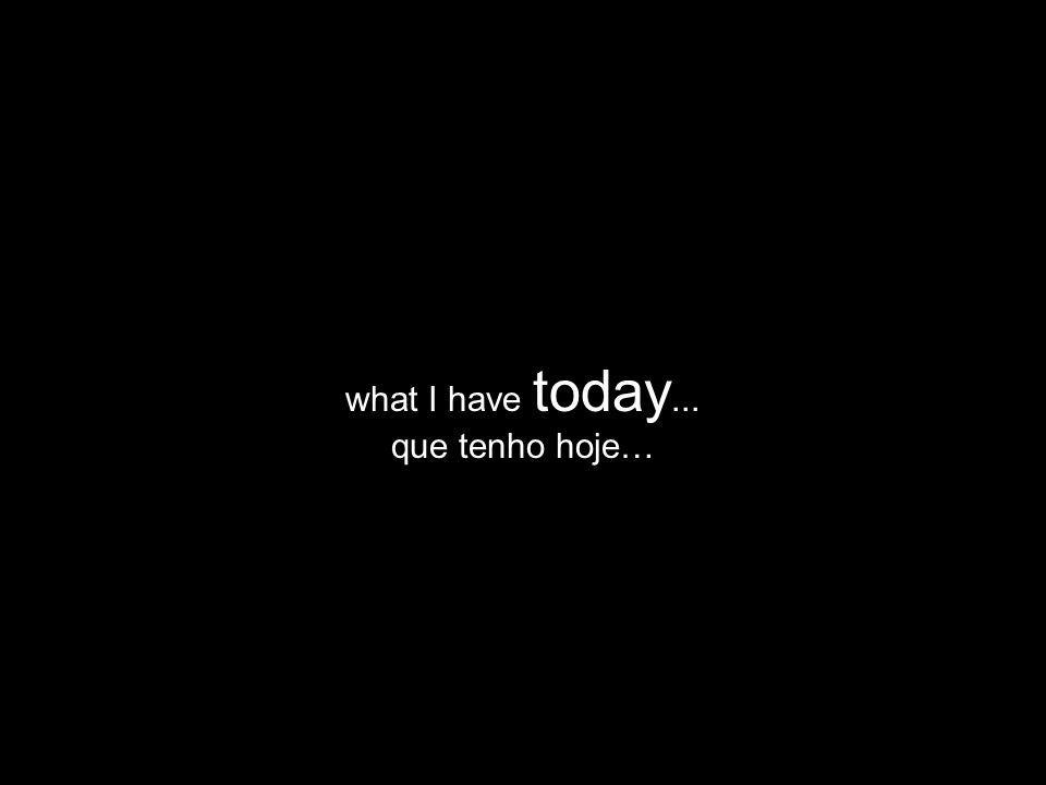 what I have today... que tenho hoje…
