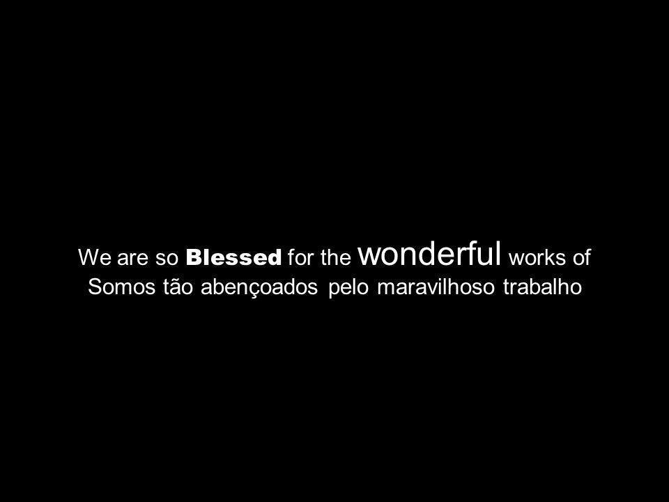 We are so Blessed for the wonderful works of Somos tão abençoados pelo maravilhoso trabalho