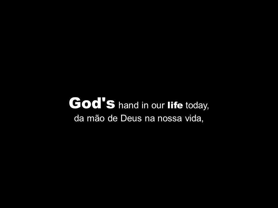 God's hand in our life today, da mão de Deus na nossa vida,