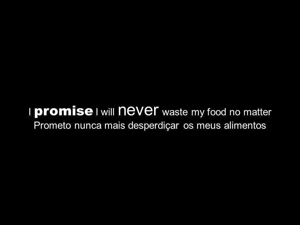 I promise I will never waste my food no matter Prometo nunca mais desperdiçar os meus alimentos