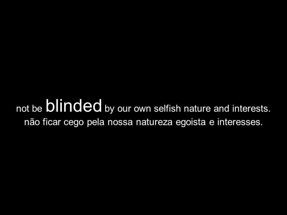not be blinded by our own selfish nature and interests.