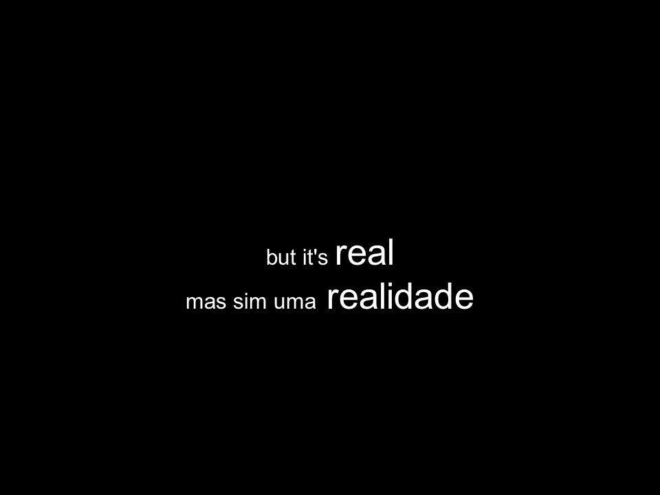 but it's real mas sim uma realidade