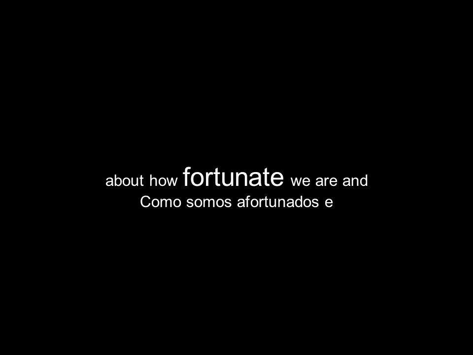 about how fortunate we are and Como somos afortunados e