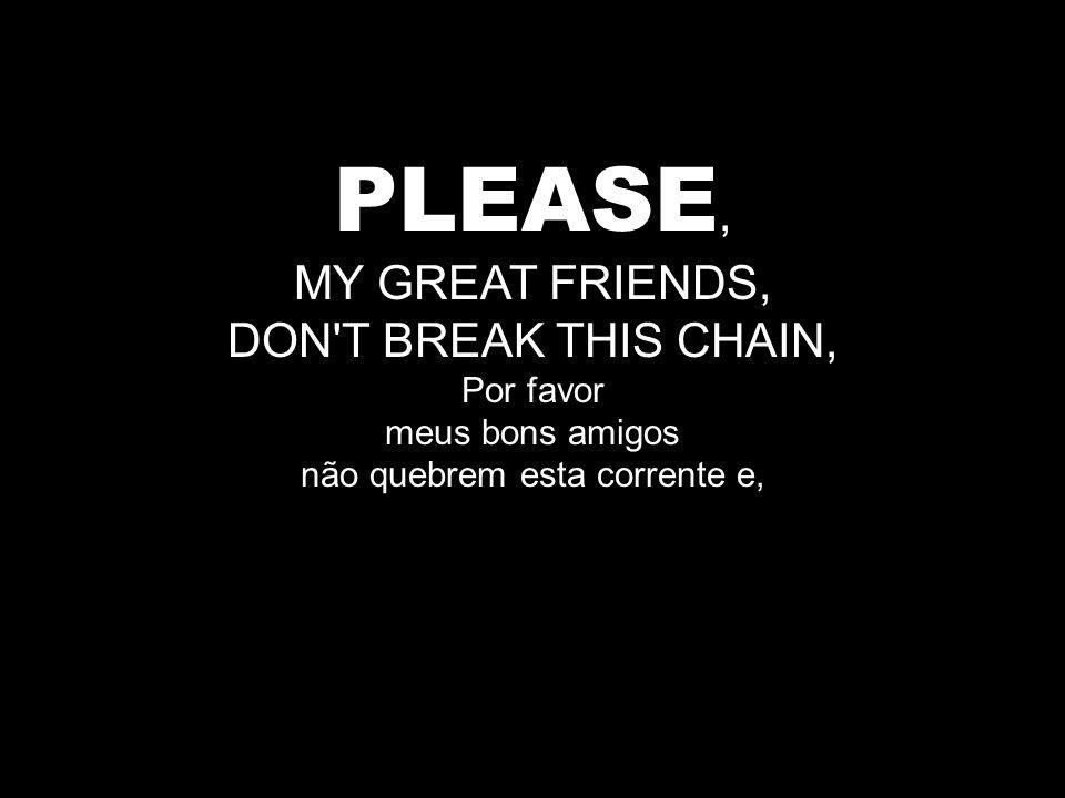 PLEASE, MY GREAT FRIENDS, DON T BREAK THIS CHAIN, Por favor meus bons amigos não quebrem esta corrente e,