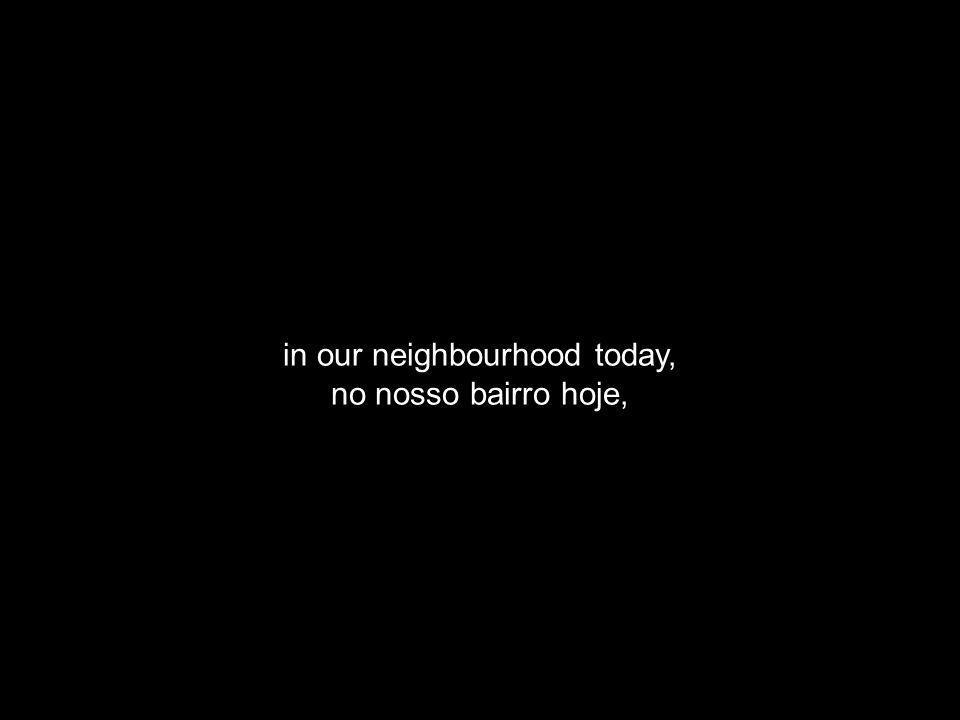 in our neighbourhood today, no nosso bairro hoje,
