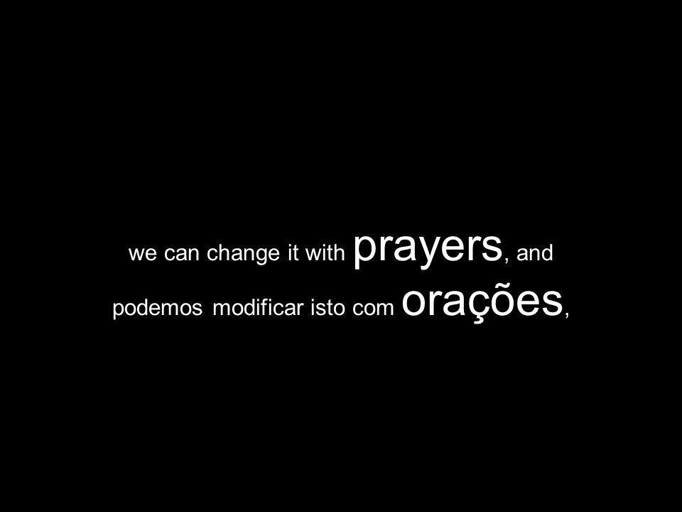 we can change it with prayers, and podemos modificar isto com orações,