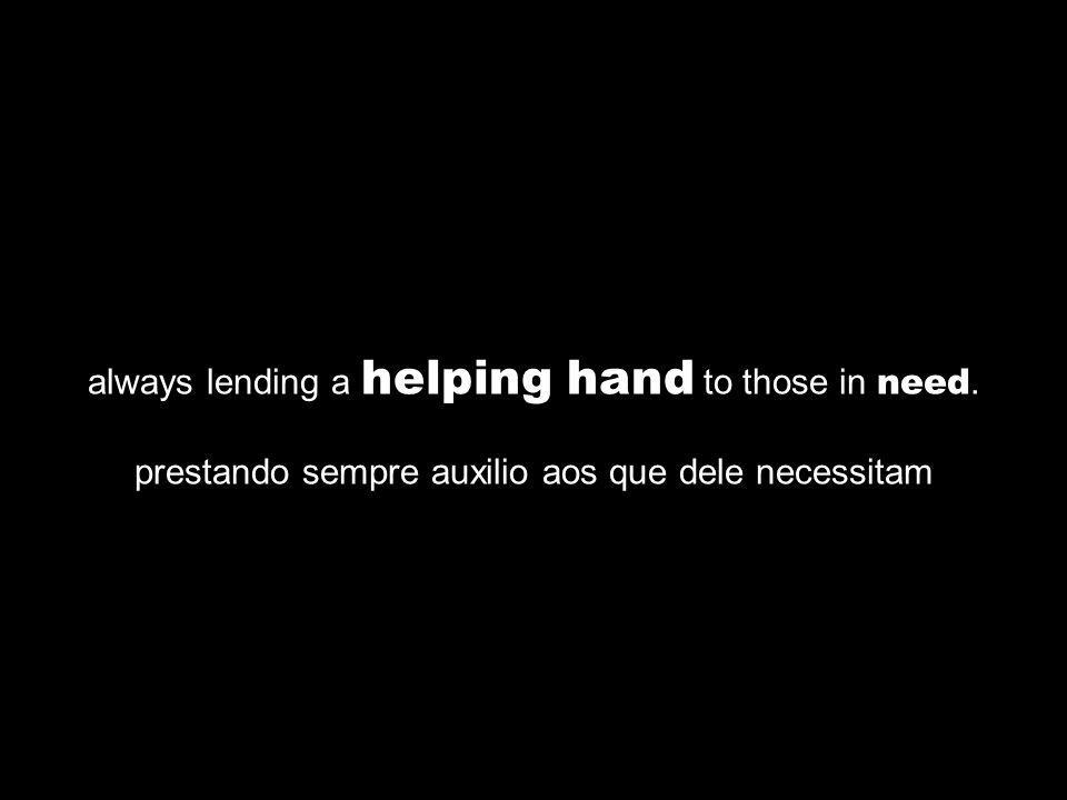always lending a helping hand to those in need. prestando sempre auxilio aos que dele necessitam
