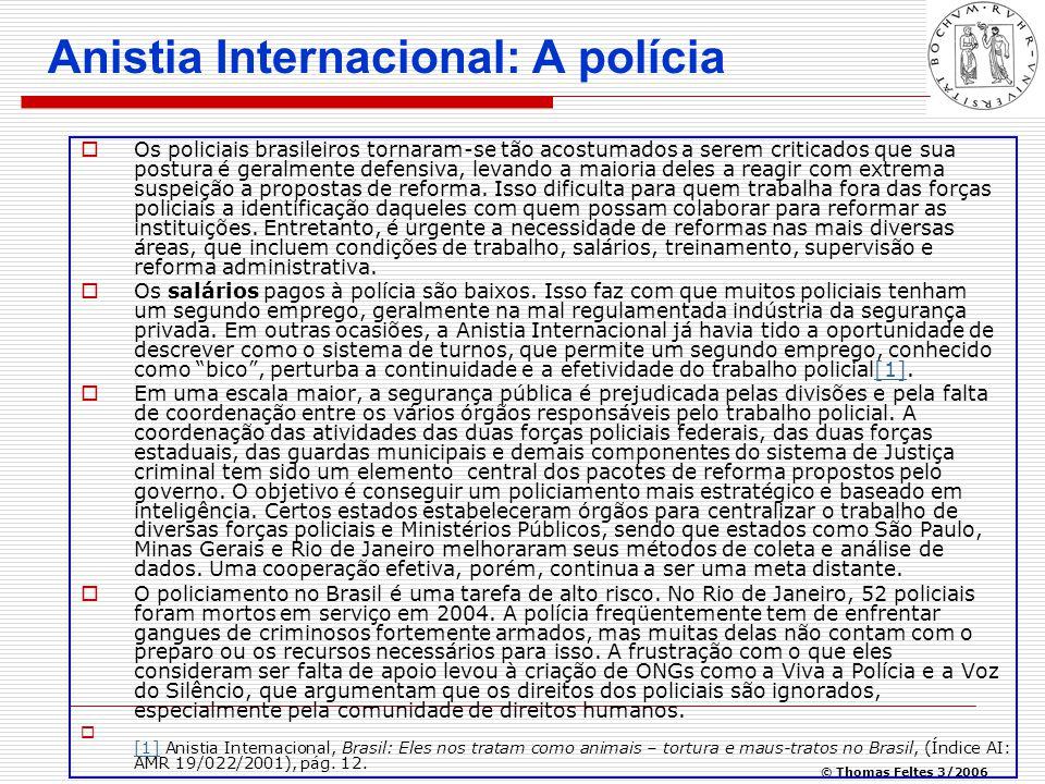 © Thomas Feltes 3/2006 Anistia Internacional: A polícia  Os policiais brasileiros tornaram-se tão acostumados a serem criticados que sua postura é geralmente defensiva, levando a maioria deles a reagir com extrema suspeição a propostas de reforma.
