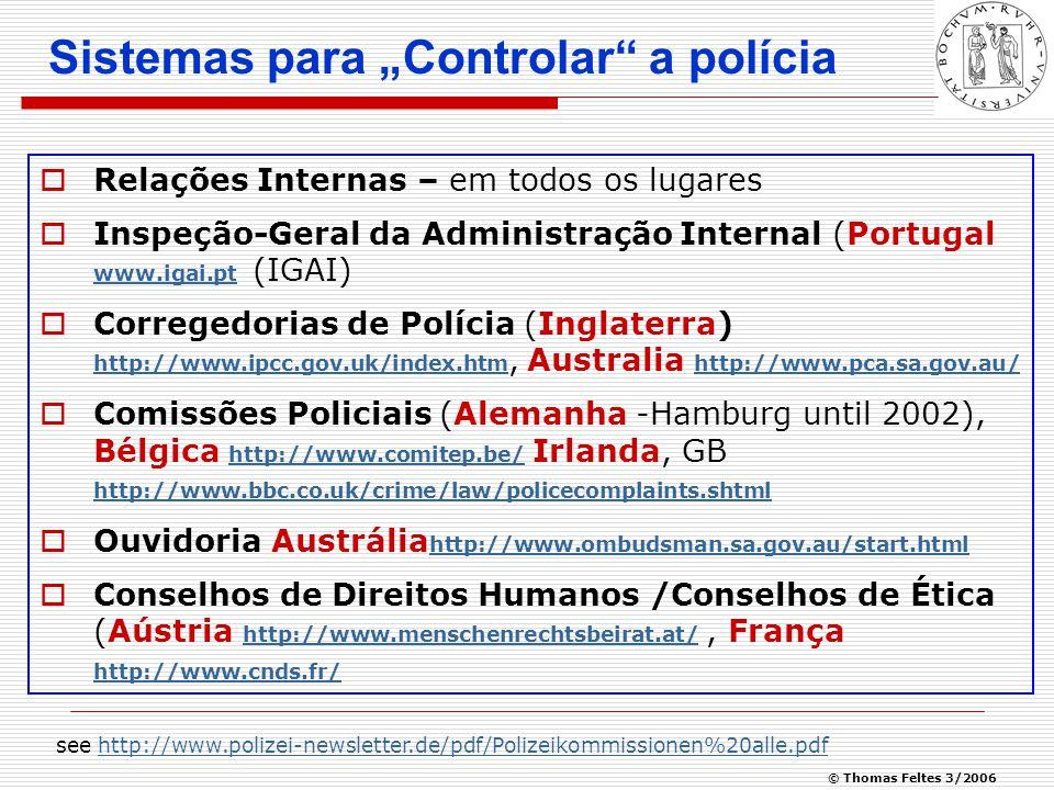 """© Thomas Feltes 3/2006 Sistemas para """"Controlar a polícia  Relações Internas – em todos os lugares  Inspeção-Geral da Administração Internal (Portugal www.igai.pt (IGAI) www.igai.pt  Corregedorias de Polícia (Inglaterra) http://www.ipcc.gov.uk/index.htm, Australia http://www.pca.sa.gov.au/ http://www.ipcc.gov.uk/index.htm http://www.pca.sa.gov.au/  Comissões Policiais (Alemanha -Hamburg until 2002), Bélgica http://www.comitep.be/ Irlanda, GB http://www.bbc.co.uk/crime/law/policecomplaints.shtml http://www.comitep.be/ http://www.bbc.co.uk/crime/law/policecomplaints.shtml  Ouvidoria Austrália http://www.ombudsman.sa.gov.au/start.html http://www.ombudsman.sa.gov.au/start.html  Conselhos de Direitos Humanos /Conselhos de Ética (Aústria http://www.menschenrechtsbeirat.at/, França http://www.cnds.fr/ http://www.menschenrechtsbeirat.at/ http://www.cnds.fr/ see http://www.polizei-newsletter.de/pdf/Polizeikommissionen%20alle.pdfhttp://www.polizei-newsletter.de/pdf/Polizeikommissionen%20alle.pdf"""