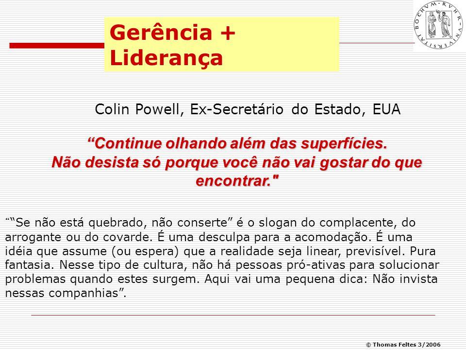 © Thomas Feltes 3/2006 Gerência + Liderança Colin Powell, Ex-Secretário do Estado, EUA Continue olhando além das superfícies.