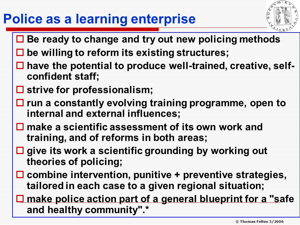 © Thomas Feltes 3/2006 Police as a learning enterprise  Be ready to change and try out new policing methods  be willing to reform its existing structures;  have the potential to produce well-trained, creative, self- confident staff;  strive for professionalism;  run a constantly evolving training programme, open to internal and external influences;  make a scientific assessment of its own work and training, and of reforms in both areas;  give its work a scientific grounding by working out theories of policing;  combine intervention, punitive + preventive strategies, tailored in each case to a given regional situation;  make police action part of a general blueprint for a safe and healthy community .*