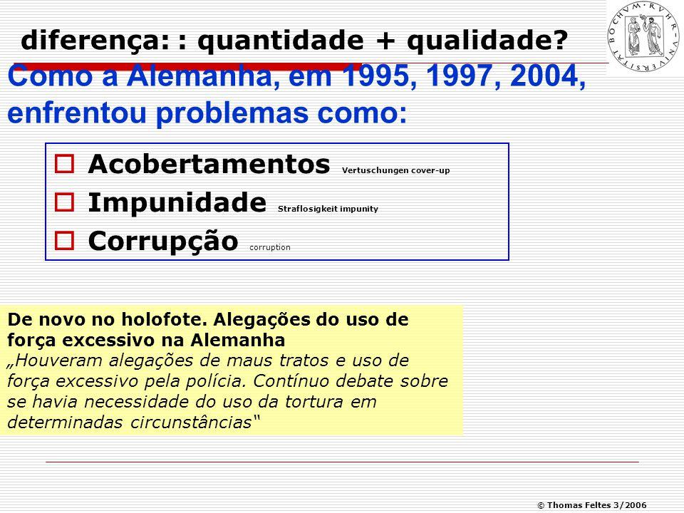 © Thomas Feltes 3/2006 Como a Alemanha, em 1995, 1997, 2004, enfrentou problemas como:  Acobertamentos Vertuschungen cover-up  Impunidade Straflosigkeit impunity  Corrupção corruption diferença: : quantidade + qualidade.