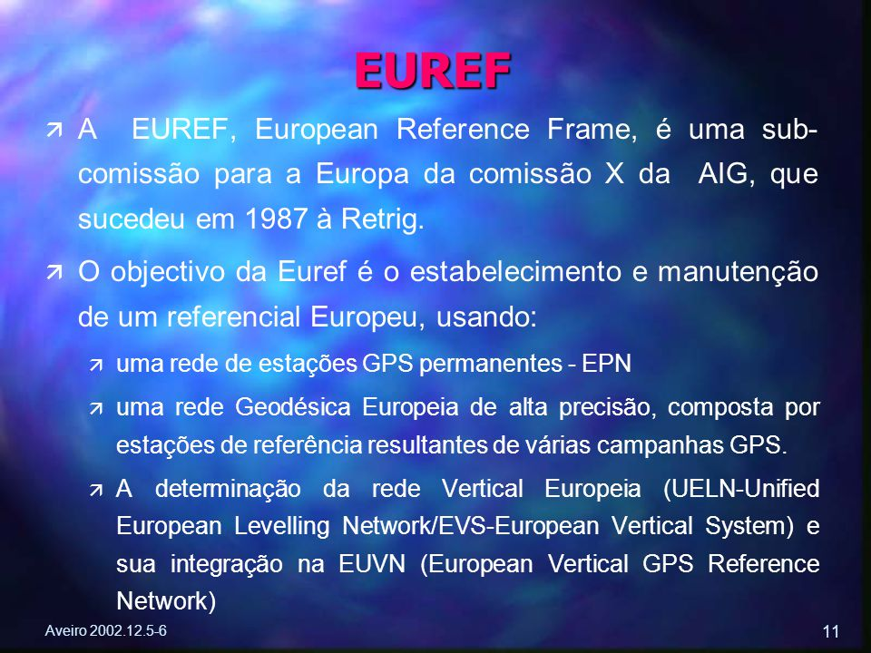 Aveiro 2002.12.5-6 11 ä ä A EUREF, European Reference Frame, é uma sub- comissão para a Europa da comissão X da AIG, que sucedeu em 1987 à Retrig. ä ä