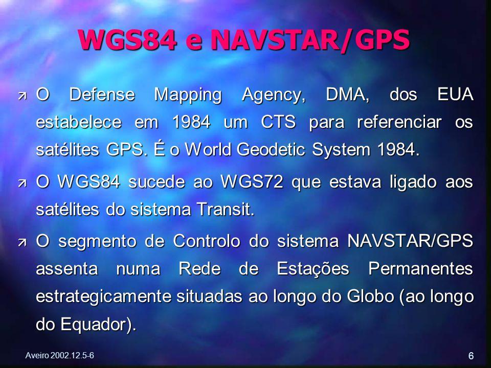 Aveiro 2002.12.5-6 6 ä O Defense Mapping Agency, DMA, dos EUA estabelece em 1984 um CTS para referenciar os satélites GPS. É o World Geodetic System 1
