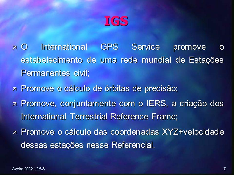 Aveiro 2002.12.5-6 7 ä O International GPS Service promove o estabelecimento de uma rede mundial de Estações Permanentes civil; ä Promove o cálculo de