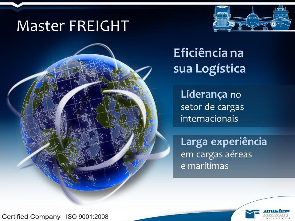 Master FREIGHT Eficiência na sua Logística Liderança no setor de cargas internacionais Larga experiência em cargas aéreas e marítimas