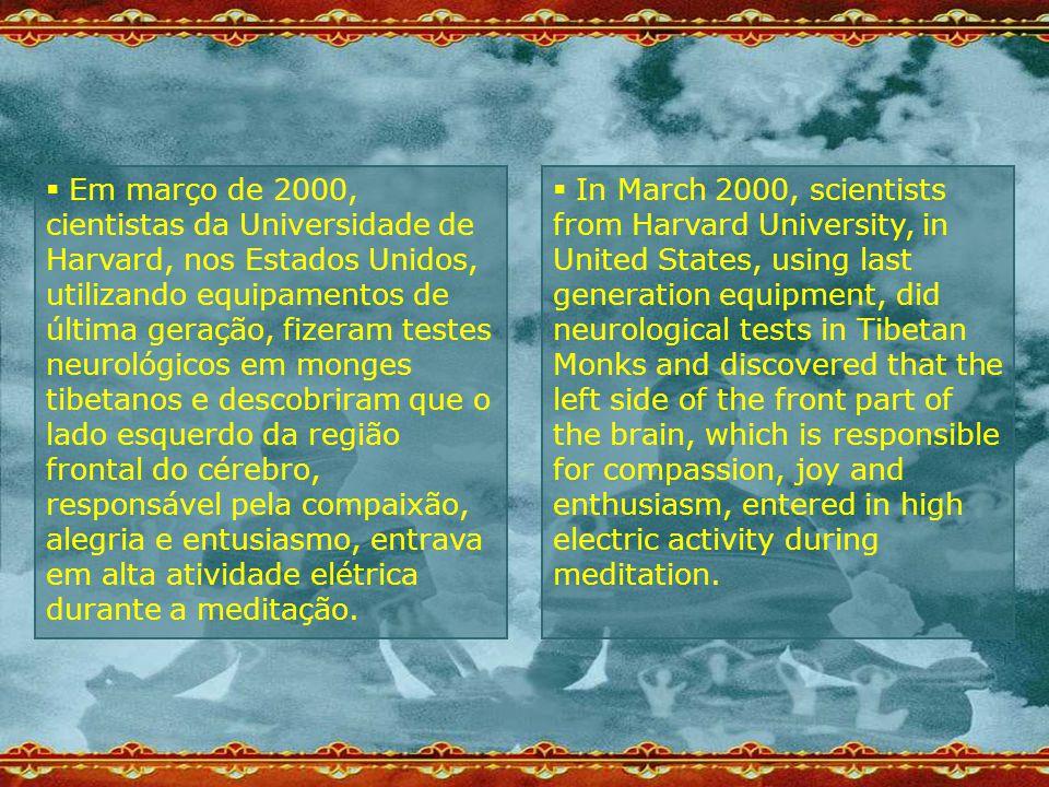  Em março de 2000, cientistas da Universidade de Harvard, nos Estados Unidos, utilizando equipamentos de última geração, fizeram testes neurológicos em monges tibetanos e descobriram que o lado esquerdo da região frontal do cérebro, responsável pela compaixão, alegria e entusiasmo, entrava em alta atividade elétrica durante a meditação.