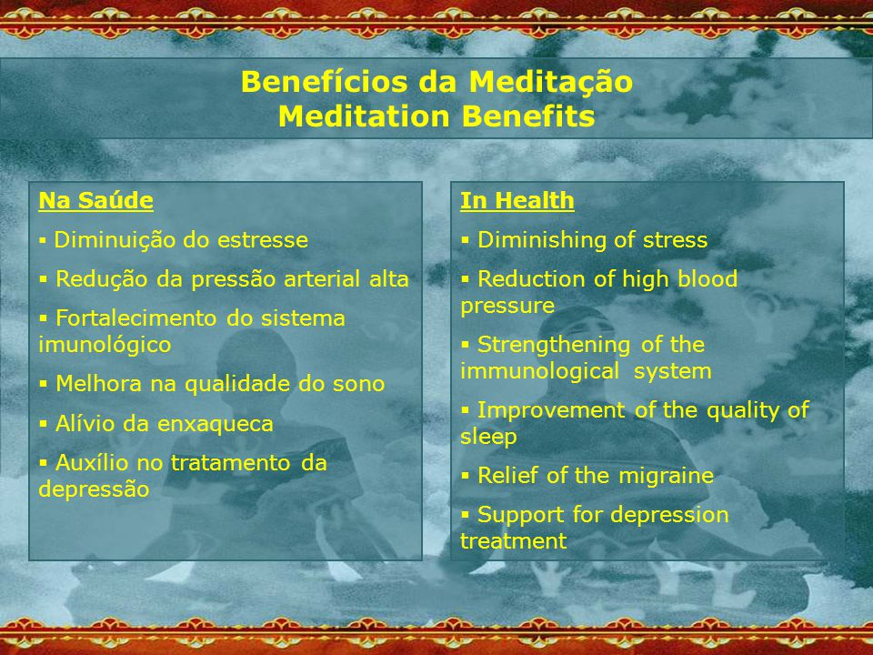 Benefícios da Meditação Meditation Benefits Na Saúde  Diminuição do estresse  Redução da pressão arterial alta  Fortalecimento do sistema imunológico  Melhora na qualidade do sono  Alívio da enxaqueca  Auxílio no tratamento da depressão In Health  Diminishing of stress  Reduction of high blood pressure  Strengthening of the immunological system  Improvement of the quality of sleep  Relief of the migraine  Support for depression treatment