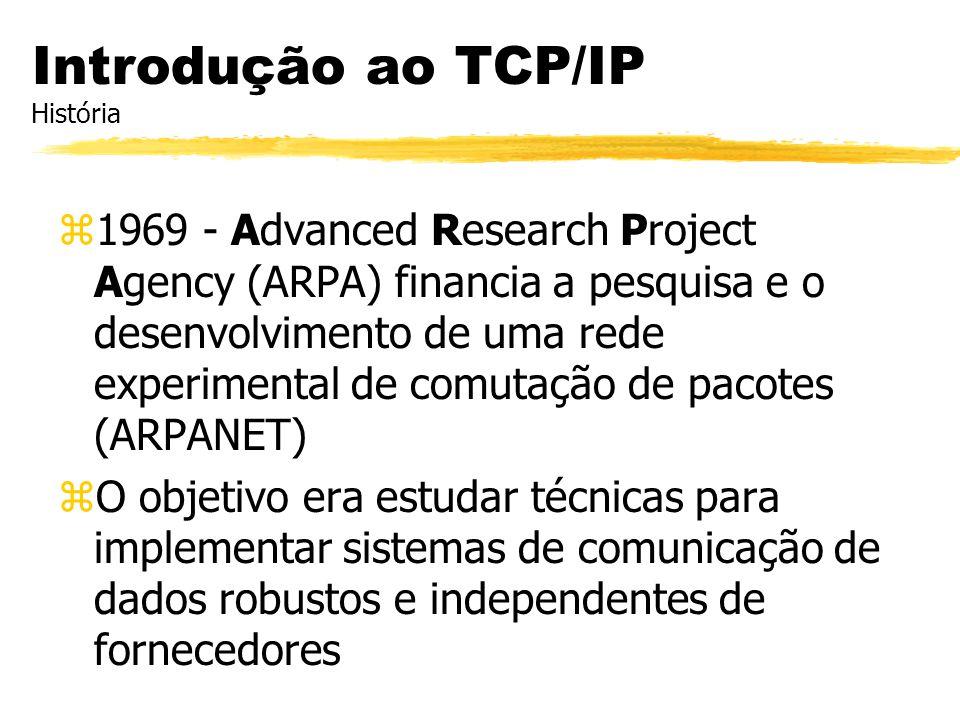 Introdução ao TCP/IP História z1969 - Advanced Research Project Agency (ARPA) financia a pesquisa e o desenvolvimento de uma rede experimental de comu