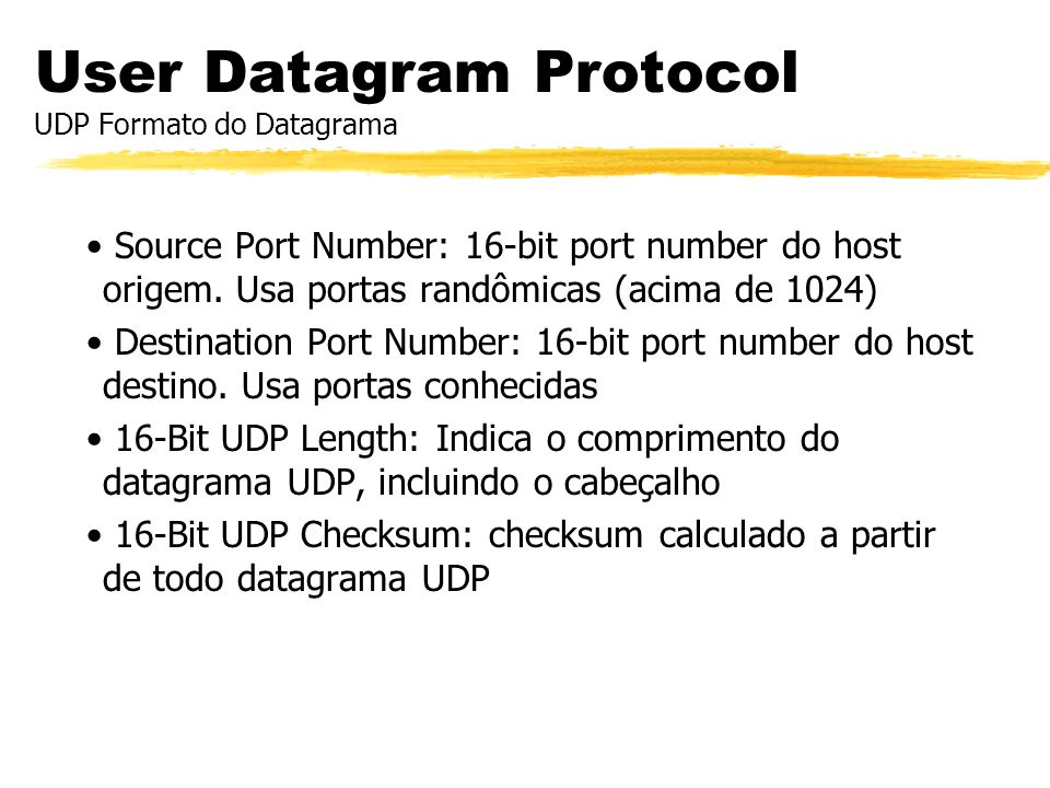 User Datagram Protocol UDP Formato do Datagrama Source Port Number: 16-bit port number do host origem. Usa portas randômicas (acima de 1024) Destinati