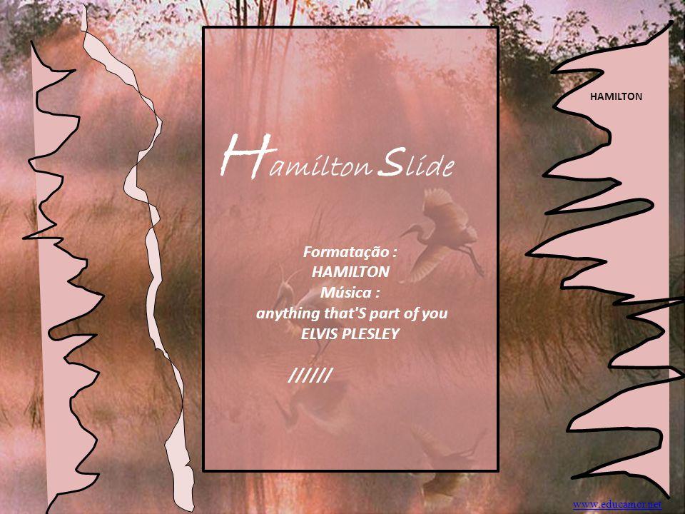 H amilton s lide Formatação : HAMILTON Música : anything that S part of you ELVIS PLESLEY ////// HAMILTON www.educamor.net