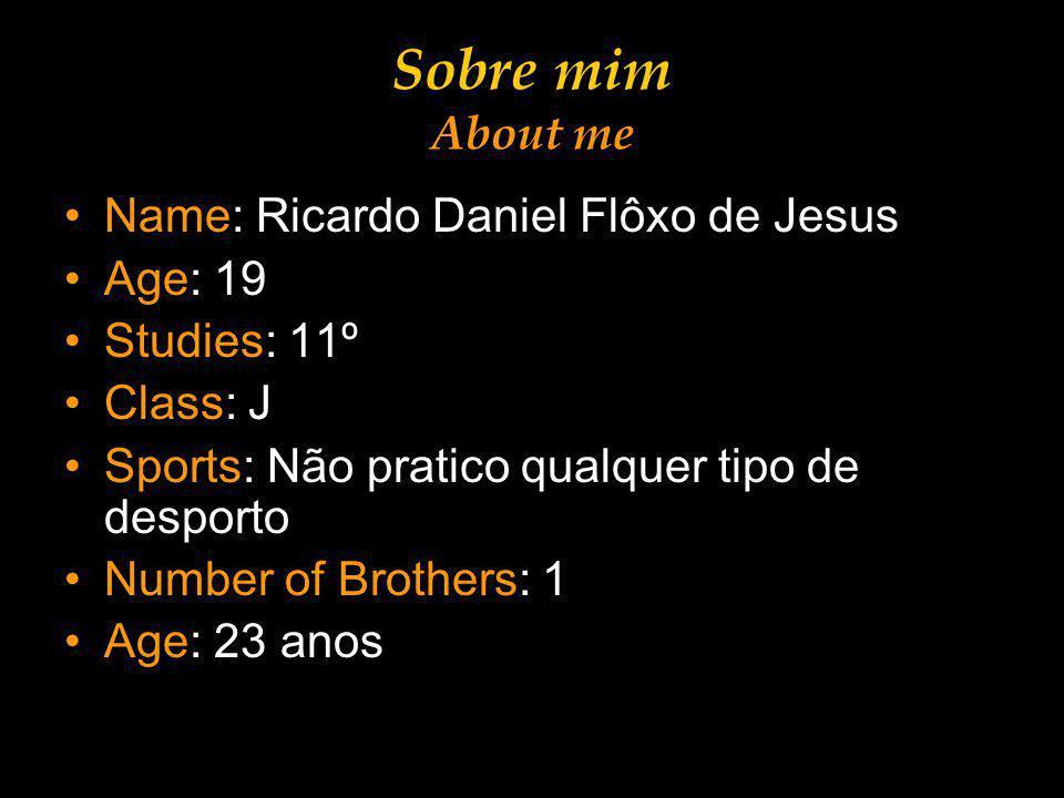 Sobre mim About me Name: Ricardo Daniel Flôxo de Jesus Age: 19 Studies: 11º Class: J Sports: Não pratico qualquer tipo de desporto Number of Brothers: 1 Age: 23 anos