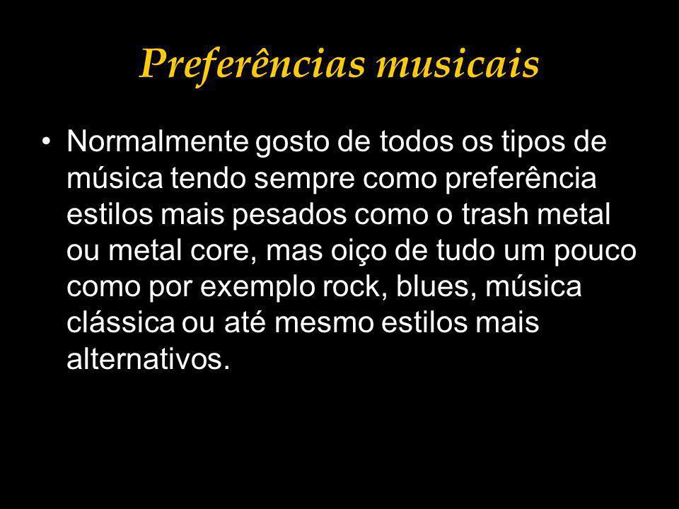 Preferências musicais Normalmente gosto de todos os tipos de música tendo sempre como preferência estilos mais pesados como o trash metal ou metal core, mas oiço de tudo um pouco como por exemplo rock, blues, música clássica ou até mesmo estilos mais alternativos.