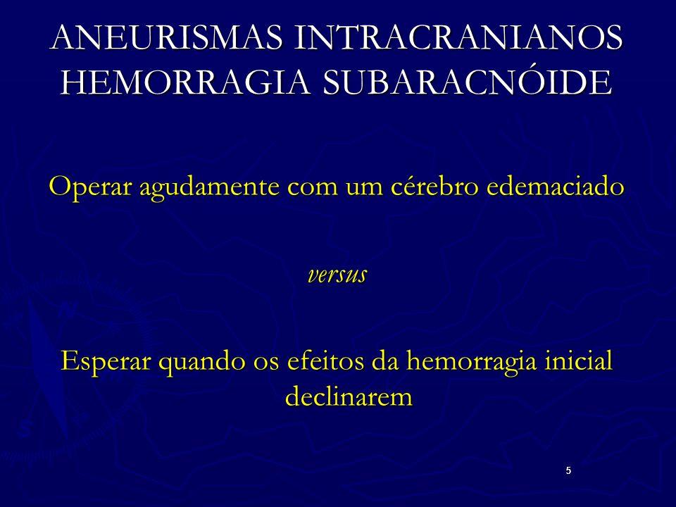 5 5 ANEURISMAS INTRACRANIANOS HEMORRAGIA SUBARACNÓIDE Operar agudamente com um cérebro edemaciado versus Esperar quando os efeitos da hemorragia inicial declinarem
