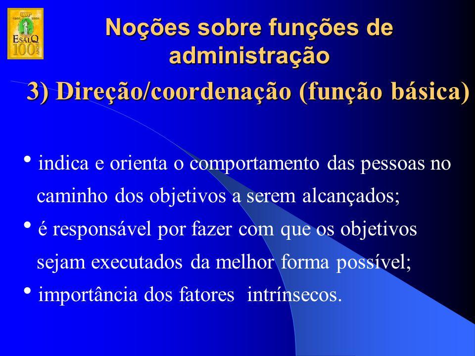 Noções sobre funções de administração 3) Direção/coordenação (função básica)  indica e orienta o comportamento das pessoas no caminho dos objetivos a