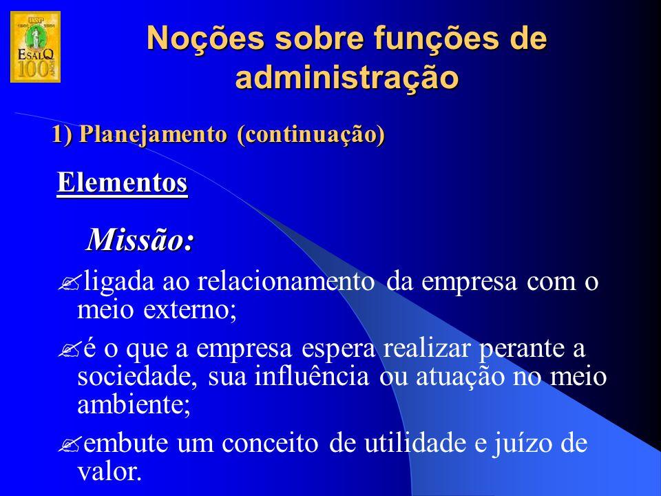 Noções sobre funções de administração 1) Planejamento (continuação) Elementos Missão: ?ligada ao relacionamento da empresa com o meio externo; ?é o qu
