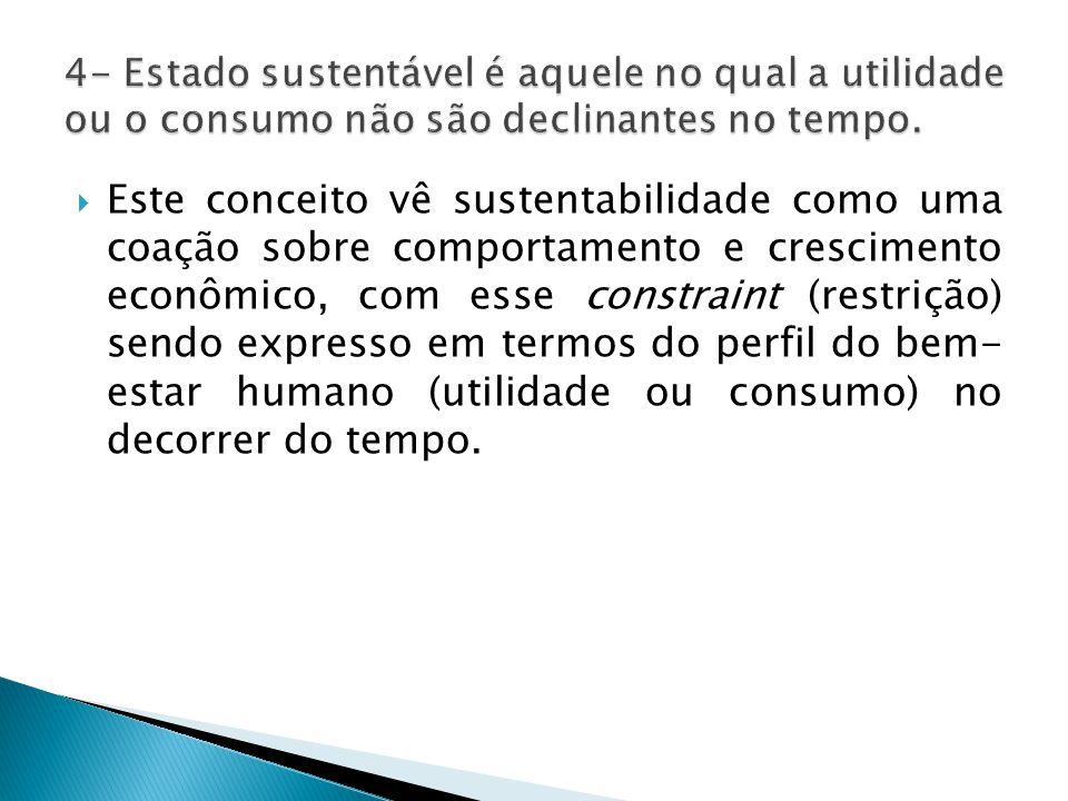  Este conceito vê sustentabilidade como uma coação sobre comportamento e crescimento econômico, com esse constraint (restrição) sendo expresso em termos do perfil do bem- estar humano (utilidade ou consumo) no decorrer do tempo.