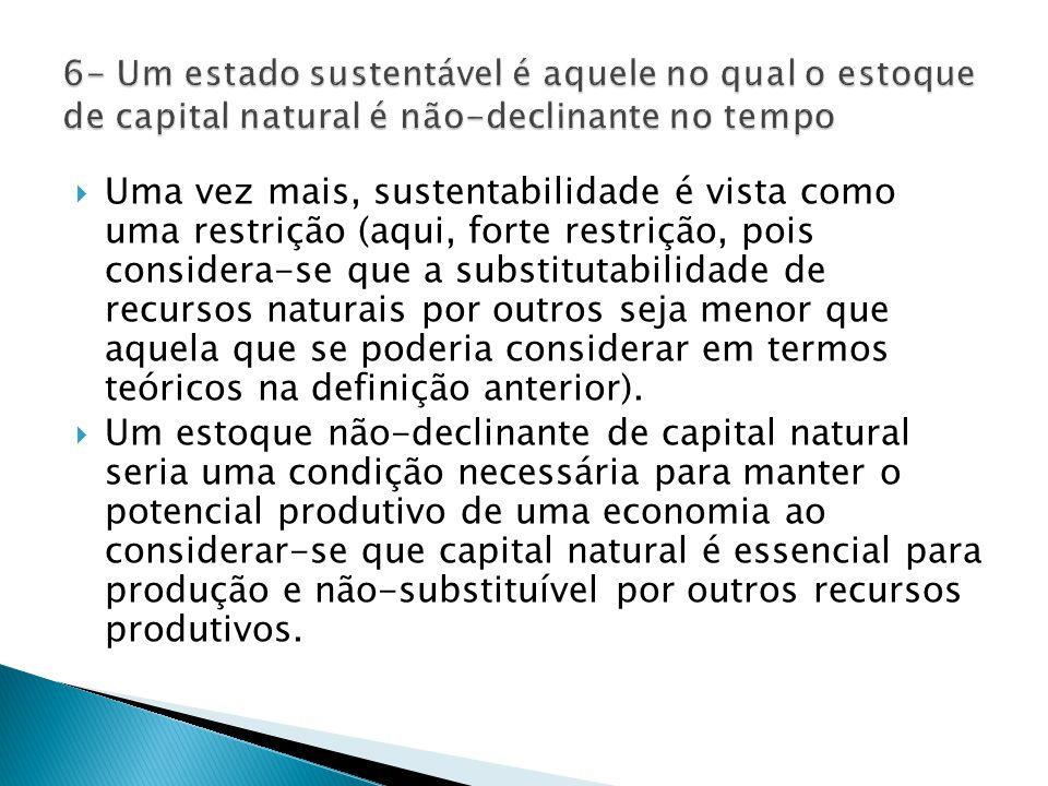  Uma vez mais, sustentabilidade é vista como uma restrição (aqui, forte restrição, pois considera-se que a substitutabilidade de recursos naturais por outros seja menor que aquela que se poderia considerar em termos teóricos na definição anterior).