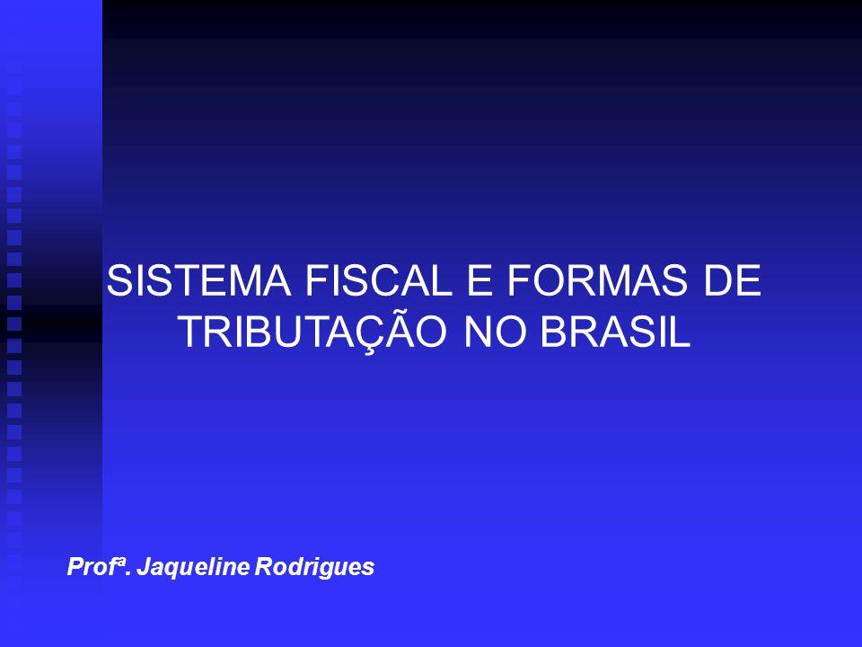 Profª. Jaqueline Rodrigues SISTEMA FISCAL E FORMAS DE TRIBUTAÇÃO NO BRASIL