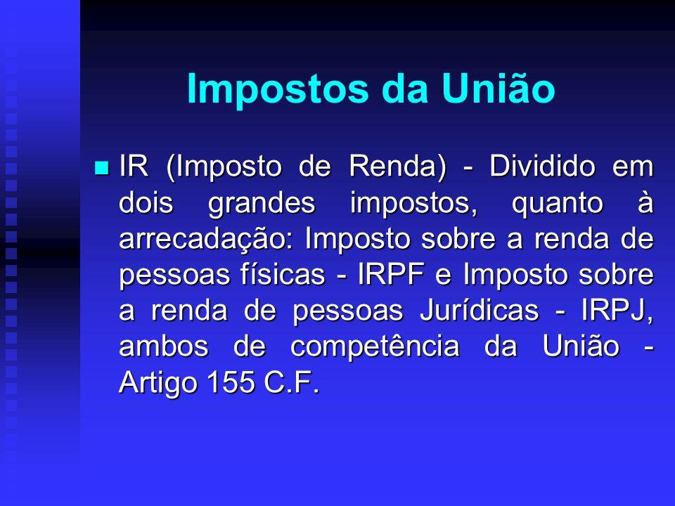 Impostos da União IR (Imposto de Renda) - Dividido em dois grandes impostos, quanto à arrecadação: Imposto sobre a renda de pessoas físicas - IRPF e I