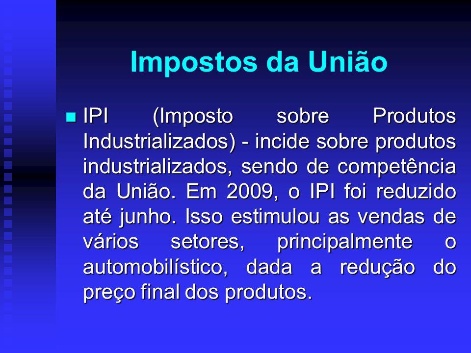 IPI (Imposto sobre Produtos Industrializados) - incide sobre produtos industrializados, sendo de competência da União. Em 2009, o IPI foi reduzido até