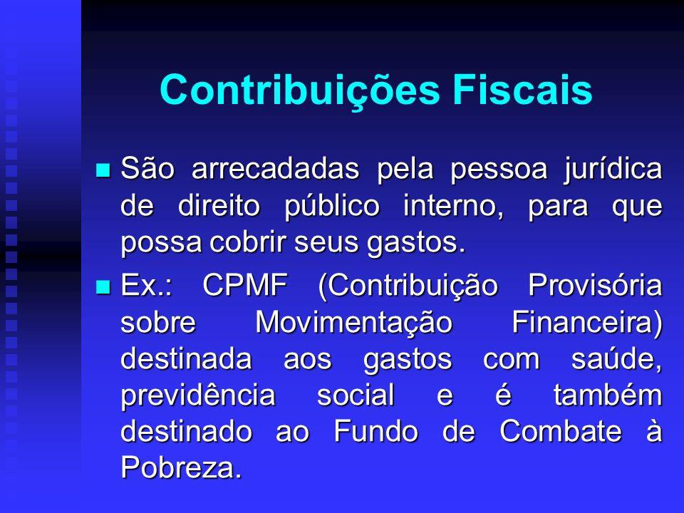 Contribuições Fiscais São arrecadadas pela pessoa jurídica de direito público interno, para que possa cobrir seus gastos. São arrecadadas pela pessoa