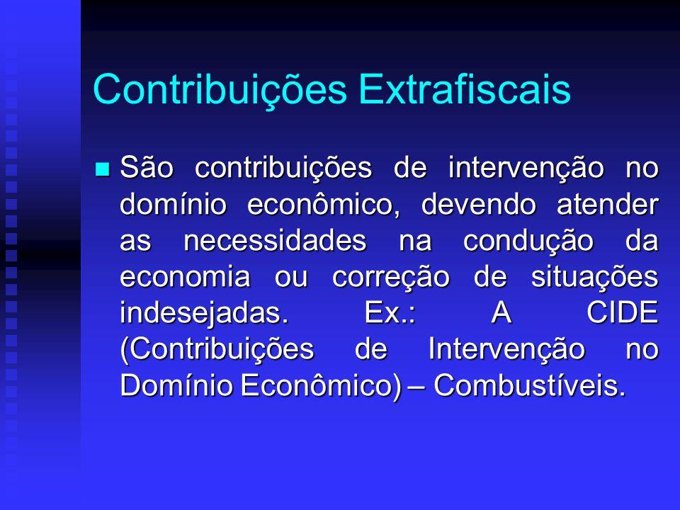 Contribuições Extrafiscais São contribuições de intervenção no domínio econômico, devendo atender as necessidades na condução da economia ou correção