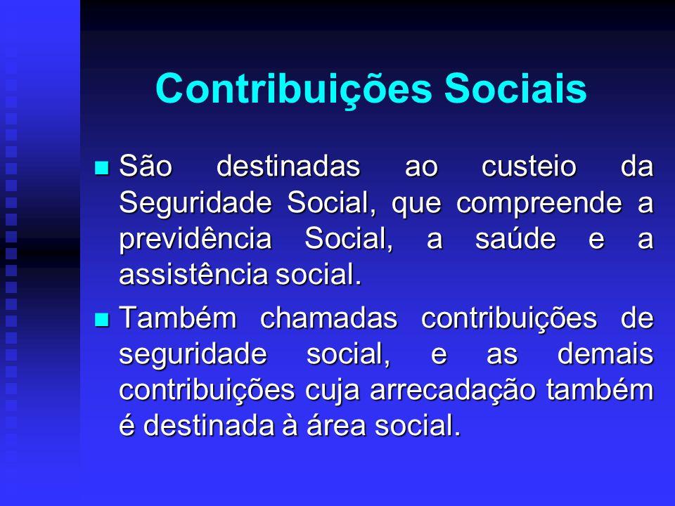Contribuições Sociais São destinadas ao custeio da Seguridade Social, que compreende a previdência Social, a saúde e a assistência social. São destina
