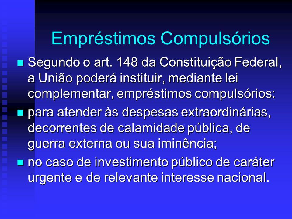 Empréstimos Compulsórios Segundo o art. 148 da Constituição Federal, a União poderá instituir, mediante lei complementar, empréstimos compulsórios: Se