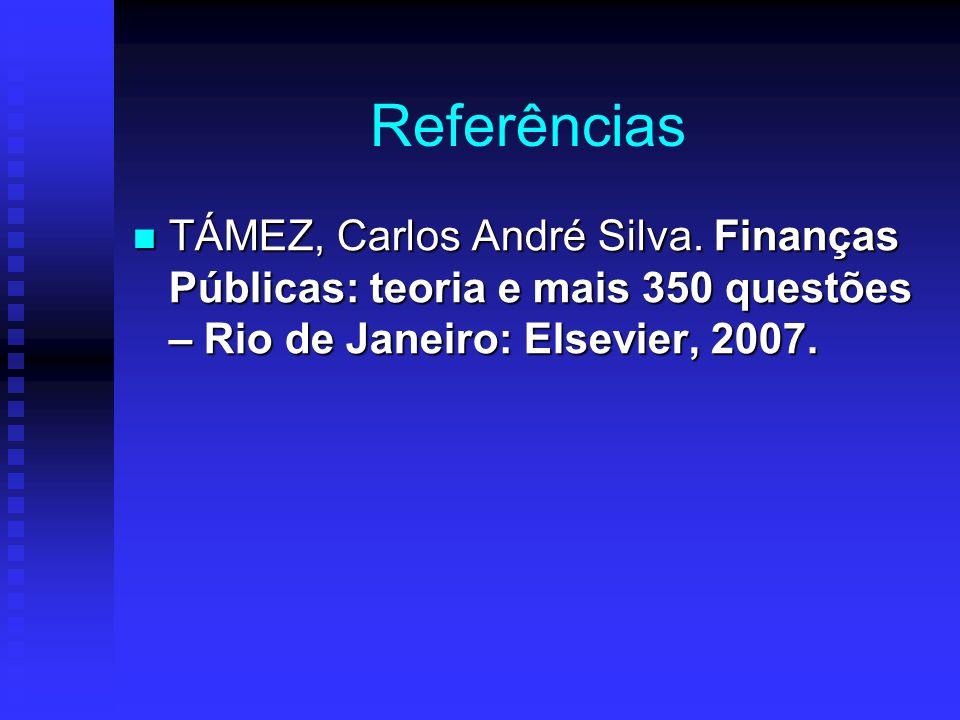 Referências TÁMEZ, Carlos André Silva. Finanças Públicas: teoria e mais 350 questões – Rio de Janeiro: Elsevier, 2007. TÁMEZ, Carlos André Silva. Fina