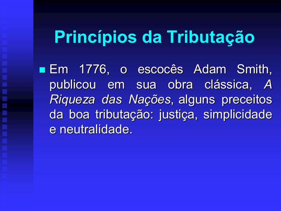 Princípios da Tributação Em 1776, o escocês Adam Smith, publicou em sua obra clássica, A Riqueza das Nações, alguns preceitos da boa tributação: justi