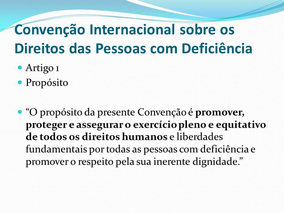 Convenção Internacional sobre os Direitos das Pessoas com Deficiência Artigo 1 Propósito O propósito da presente Convenção é promover, proteger e assegurar o exercício pleno e equitativo de todos os direitos humanos e liberdades fundamentais por todas as pessoas com deficiência e promover o respeito pela sua inerente dignidade.